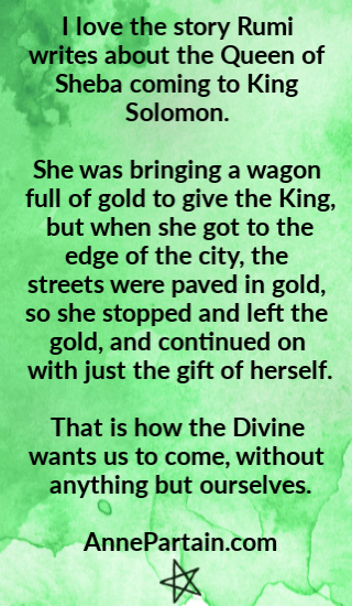 I love the story Rumi writes about the Queen of Sheba coming to King Solomon. She was bringing a wagon full of gold to give the King, but when she got to the edge of the city, the streets were paved in gold, so she stopped and left the gold, and continued on with just the gift of herself. That is how the Divine wants us to come, without anything but ourselves. AnnePartain.com